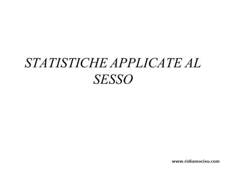 STATISTICHE APPLICATE AL SESSO www.ridiamocisu.com.
