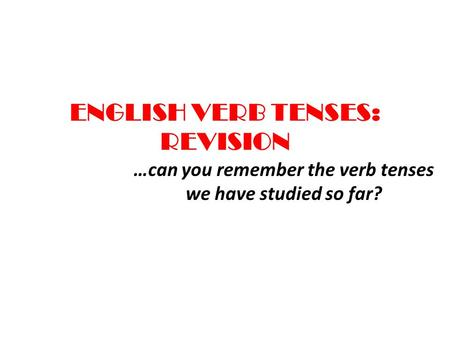 ENGLISH VERB TENSES: REVISION