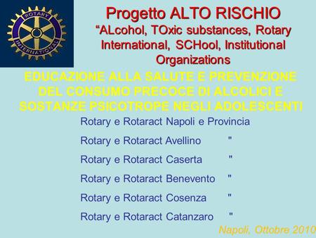 "Progetto ALTO RISCHIO ""ALcohol, TOxic substances, Rotary International, SCHool, Institutional Organizations EDUCAZIONE ALLA SALUTE E PREVENZIONE DEL CONSUMO."