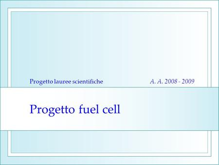 Progetto fuel cell Progetto lauree scientifiche A. A. 2008 - 2009.