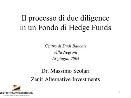1 Il processo di due diligence in un Fondo di Hedge Funds Dr. Massimo Scolari Zenit Alternative Investments Centro di Studi Bancari Villa Negroni 18 giugno.