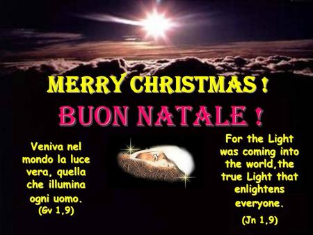 MERRY CHRISTMAS ! BUON NATALE ! Veniva nel mondo la luce vera, quella che illumina ogni uomo. (Gv 1,9) For the Light was coming into the world,the true.