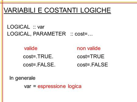 VARIABILI E COSTANTI LOGICHE LOGICAL :: var LOGICAL, PARAMETER :: cost=… valide cost=.TRUE. cost=.FALSE. non valide cost=TRUE cost=.FALSE In generale var.
