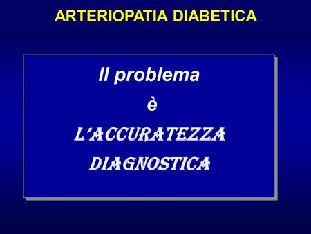 Il problema è laccuratezza diagnostica Il problema è laccuratezza diagnostica ARTERIOPATIA DIABETICA.