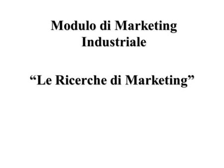 Le Ricerche di Marketing Modulo di Marketing Industriale.