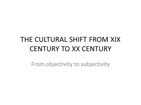 THE CULTURAL SHIFT FROM XIX CENTURY TO XX CENTURY From objectivity to subjectivity.