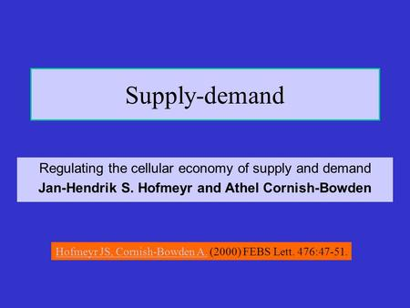 Supply-demand Regulating the cellular economy of supply and demand Jan-Hendrik S. Hofmeyr and Athel Cornish-Bowden Hofmeyr JS, Cornish-Bowden A.Hofmeyr.