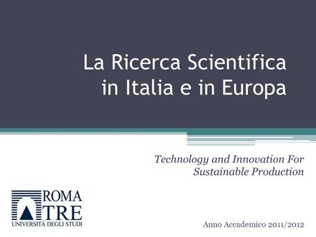La Ricerca Scientifica in Italia e in Europa Technology and Innovation For Sustainable Production Anno Accademico 2011/2012.