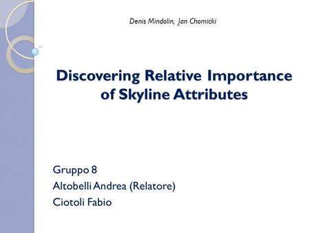Discovering Relative Importance of Skyline Attributes Gruppo 8 Altobelli Andrea (Relatore) Ciotoli Fabio Denis Mindolin, Jan Chomicki.