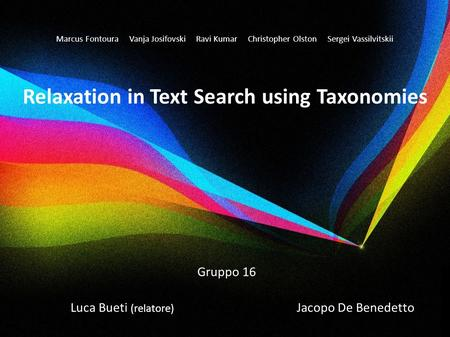 Marcus Fontoura Vanja Josifovski Ravi Kumar Christopher Olston Sergei Vassilvitskii Relaxation in Text Search using Taxonomies Gruppo 16 Luca Bueti (relatore)