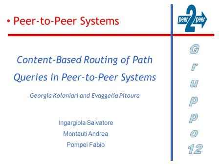 Peer-to-Peer Systems Content-Based Routing of Path Queries in Peer-to-Peer Systems Georgia Koloniari and Evaggelia Pitoura Ingargiola Salvatore Montauti.
