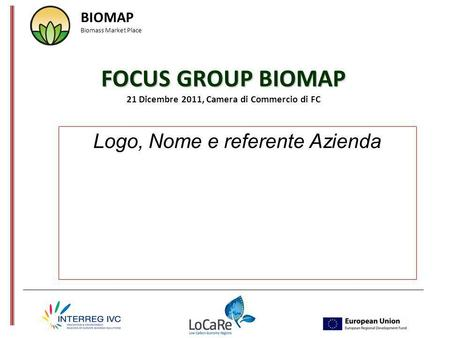 FOCUS GROUP BIOMAP FOCUS GROUP BIOMAP 21 Dicembre 2011, Camera di Commercio di FC Logo, Nome e referente Azienda BIOMAP Biomass Market Place.