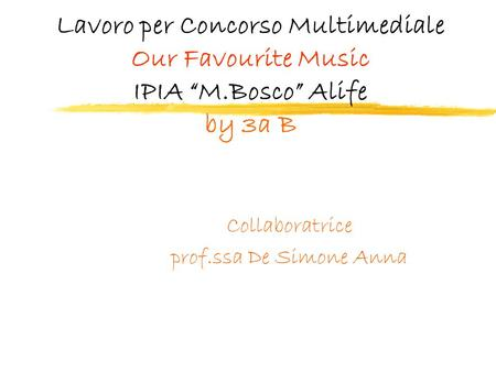 Lavoro per Concorso Multimediale Our Favourite Music IPIA M.Bosco Alife by 3a B Collaboratrice prof.ssa De Simone Anna.