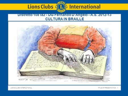 LIONS CLUBS INTERNATIONALTITLE OF PRESENTATION 1 Distretto 108 Ia2 - DG Fernando DAngelo - A.S. 2012-13 CULTURA IN BRAILLE.