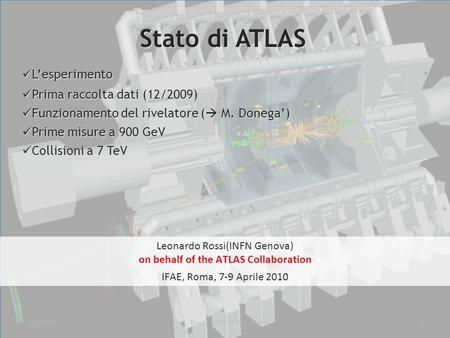 7/4/20101L. Rossi – IFAE2010 - Roma Leonardo Rossi(INFN Genova) on behalf of the ATLAS Collaboration IFAE, Roma, 7-9 Aprile 2010 Stato di ATLAS Lesperimento.