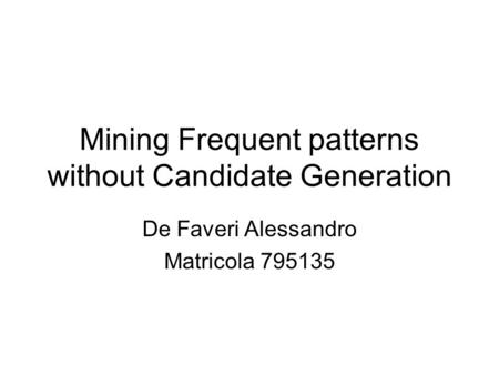 Mining Frequent patterns without Candidate Generation De Faveri Alessandro Matricola 795135.