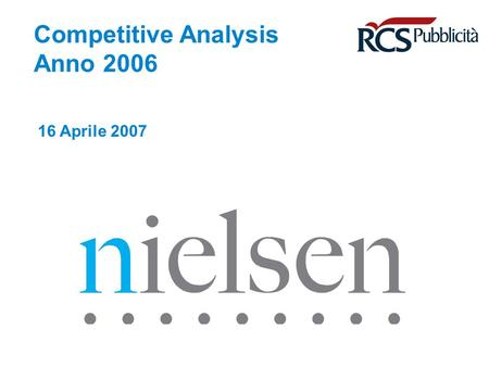 Competitive Analysis Anno 2006 16 Aprile 2007. April 29, 2014 Confidential & Proprietary Copyright © 2007 The Nielsen Company Copyright © Nielsen Media.