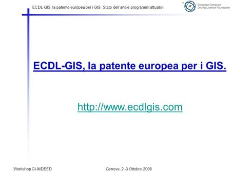 ECDL-GIS, la patente europea per i GIS. Stato dell'arte e programmi attuativi. Workshop GI-INDEED Genova, 2 -3 Ottobre 2006 ECDL-GIS, la patente europea.