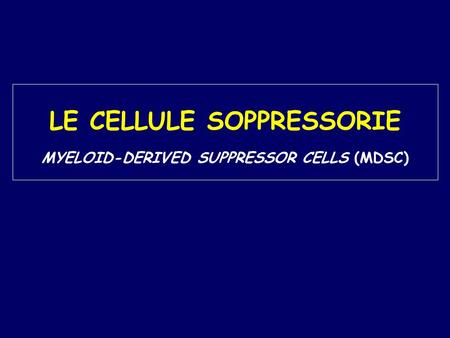 LE CELLULE SOPPRESSORIE MYELOID-DERIVED SUPPRESSOR CELLS (MDSC)