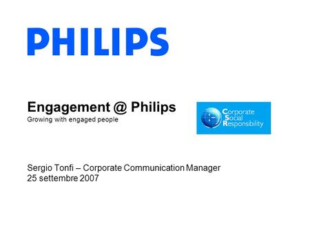 Philips Growing with engaged people Sergio Tonfi – Corporate Communication Manager 25 settembre 2007.