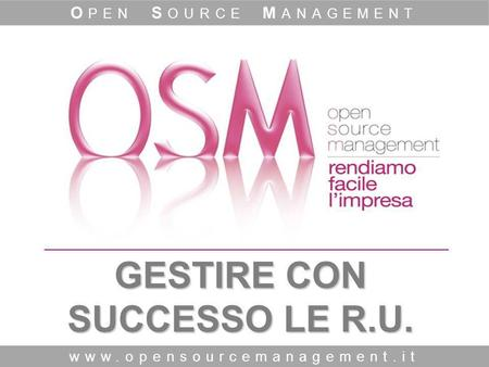 GESTIRE CON SUCCESSO LE R.U. www.opensourcemanagement.it O PEN S OURCE M ANAGEMENT.