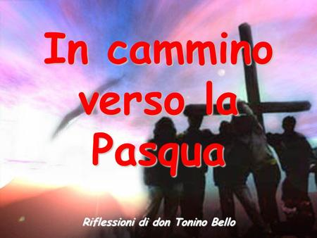 In cammino verso la Pasqua Riflessioni di don Tonino Bello.