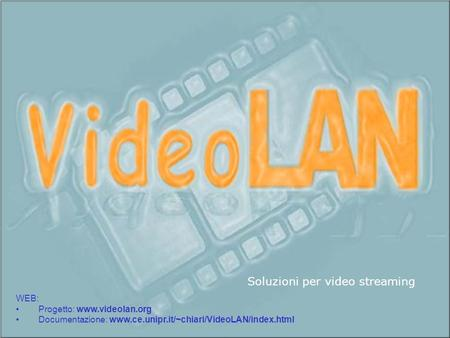 WEB: Progetto: www.videolan.org Documentazione: www.ce.unipr.it/~chiari/VideoLAN/index.html Soluzioni per video streaming.