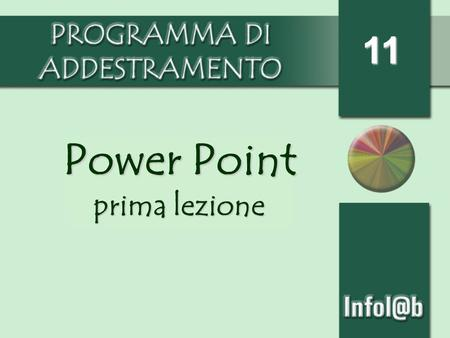 11 Power Point prima lezione. Aprire il programma Il programma Power Point serve per creare presentazioni. Si apre dal menu start programmi o con licona.