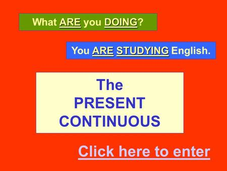 The PRESENT CONTINUOUS AREDOING What ARE you DOING? ARESTUDYING You ARE STUDYING English. Click here to enter.