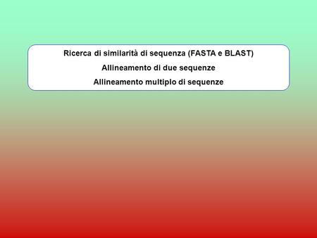 Ricerca di similarità di sequenza (FASTA e BLAST) Allineamento di due sequenze Allineamento multiplo di sequenze.