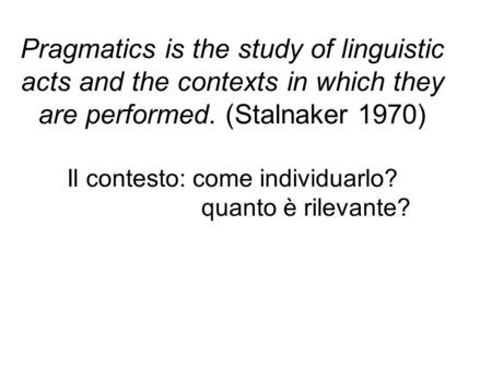 Pragmatics is the study of linguistic acts and the contexts in which they are performed. (Stalnaker 1970) Il contesto: come individuarlo? quanto è rilevante?