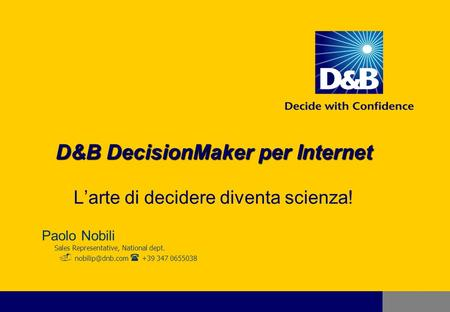 D&B DecisionMaker per Internet D&B DecisionMaker per Internet Larte di decidere diventa scienza! Paolo Nobili Sales Representative, National dept.