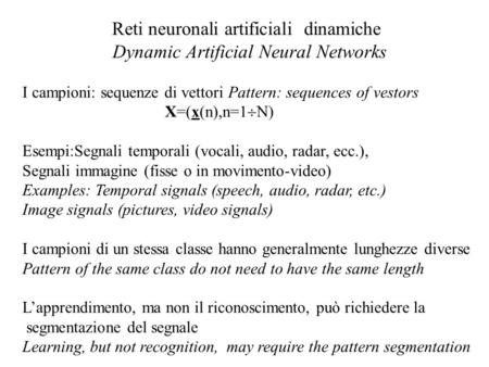 Reti neuronali artificiali dinamiche Dynamic Artificial Neural Networks I campioni: sequenze di vettori Pattern: sequences of vestors X=(x(n),n=1 N) Esempi:Segnali.