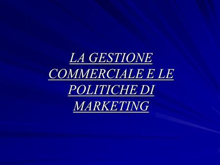 LA GESTIONE COMMERCIALE E LE POLITICHE DI MARKETING.