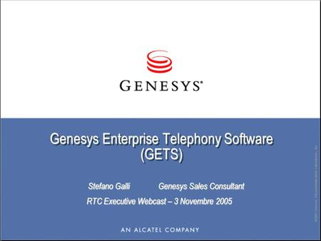 ©2003 Genesys Telecommunications Laboratories, Inc. Genesys Enterprise Telephony Software (GETS) Stefano Galli Genesys Sales Consultant Stefano Galli Genesys.
