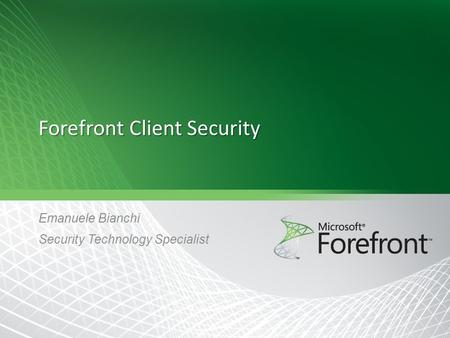 Forefront Client Security Emanuele Bianchi Security Technology Specialist.