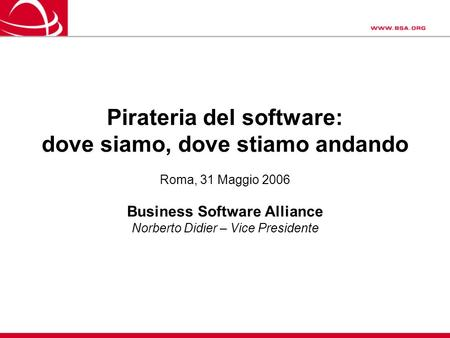 Pirateria del software: dove siamo, dove stiamo andando Roma, 31 Maggio 2006 Business Software Alliance Norberto Didier – Vice Presidente.