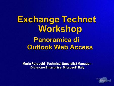 Exchange Technet Workshop Panoramica di Outlook Web Access Maria Pelucchi -Technical Specialist Manager - Divisione Enterprise, Microsoft Italy.