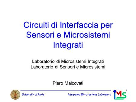 University of PaviaIntegrated Microsystems Laboratory 1 Circuiti di Interfaccia per Sensori e Microsistemi Integrati Laboratorio di Microsistemi Integrati.