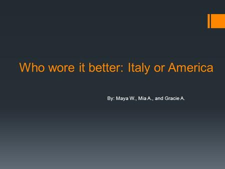 Who wore it better: Italy or America By: Maya W., Mia A., and Gracie A.