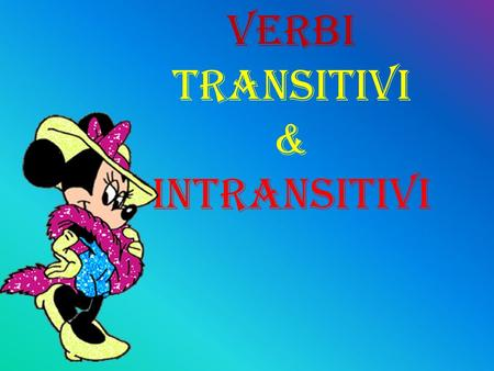 VERBI TRANSITIVI & INTRANSITIVI.