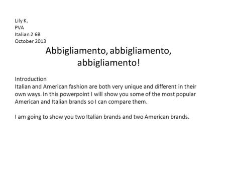 Abbigliamento, abbigliamento, abbigliamento! Lily K. PVA Italian 2 6B October 2013 Introduction Italian and American fashion are both very unique and different.