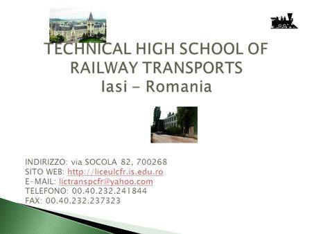 TECHNICAL HIGH SCHOOL OF RAILWAY TRANSPORTS Iasi - Romania INDIRIZZO: via SOCOLA 82, 700268 SITO WEB: