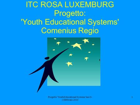 Progetto 'Youth Educational Systems' Iasi 9- 13febbraio 2010 1 ITC ROSA LUXEMBURG Progetto: 'Youth Educational Systems' Comenius Regio.