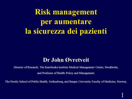 1 Risk management per aumentare la sicurezza dei pazienti Dr John Øvretveit Director of Research, The Karolinska Institute Medical Management Centre, Stockholm,