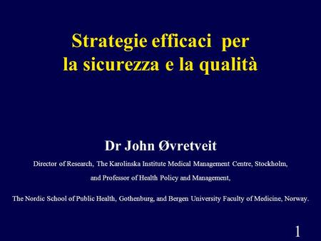 1 Strategie efficaci per la sicurezza e la qualità Dr John Øvretveit Director of Research, The Karolinska Institute Medical Management Centre, Stockholm,