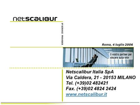Netscalibur Italia SpA Via Caldera, 21 - 20153 MILANO Tel. (+39)02 482421 Fax. (+39)02 4824 2424 www.netscalibur.it www.netscalibur.it IP SERVICE PROVIDER.