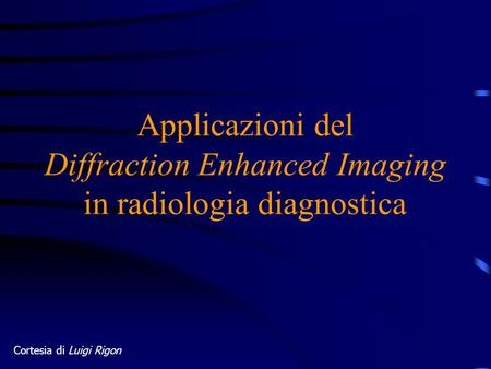 Applicazioni del Diffraction Enhanced Imaging in radiologia diagnostica Cortesia di Luigi Rigon.
