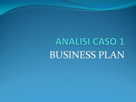 ANALISI CASO 1 BUSINESS PLAN.