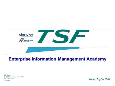 TSF S.p.A. 00155 Roma – Via V. G. Galati 71 Tel. +39 06 43621 www.tsf.it Enterprise Information Management Academy Roma, luglio 2009.
